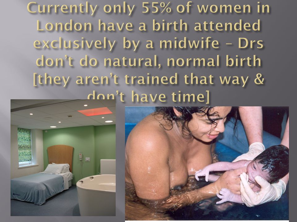Currently only 55% of women in London have a birth attended exclusively by a midwife – Drs don't do natural, normal birth [they aren't trained that way & don't have time]